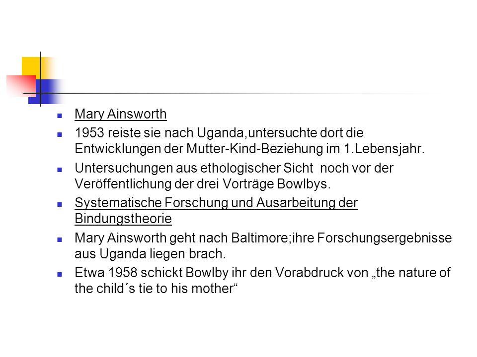 Mary Ainsworth 1953 reiste sie nach Uganda,untersuchte dort die Entwicklungen der Mutter-Kind-Beziehung im 1.Lebensjahr.
