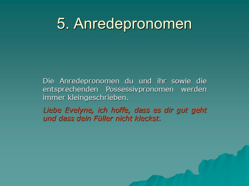 5. Anredepronomen Die Anredepronomen du und ihr sowie die entsprechenden Possessivpronomen werden immer kleingeschrieben.