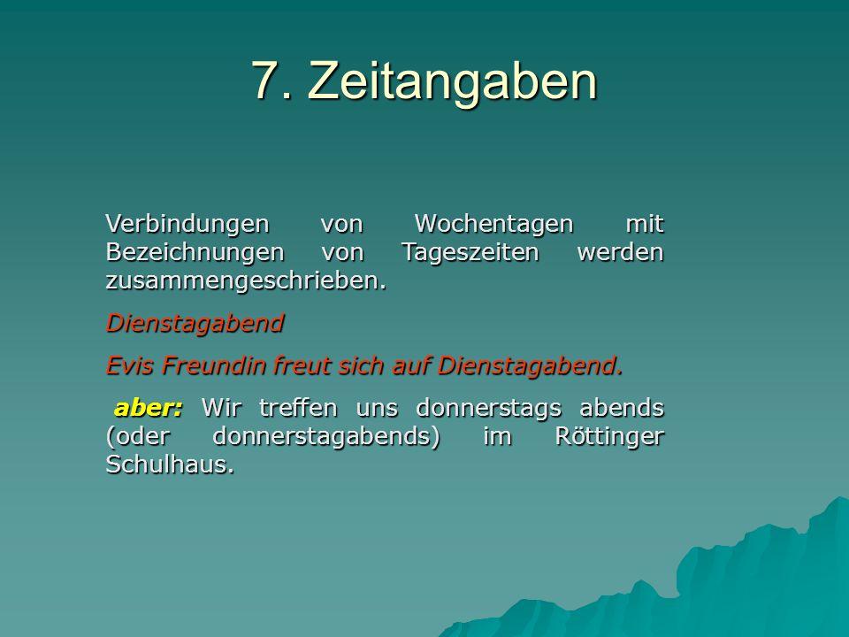 7. Zeitangaben Verbindungen von Wochentagen mit Bezeichnungen von Tageszeiten werden zusammengeschrieben.
