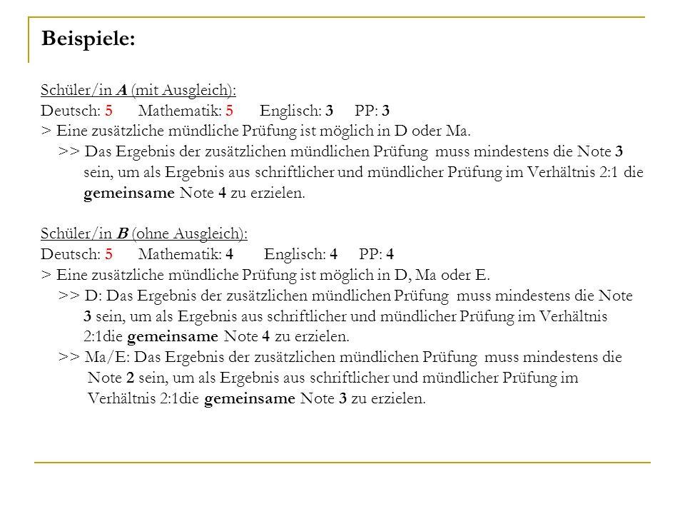 Beispiele: Schüler/in A (mit Ausgleich): Deutsch: 5 Mathematik: 5 Englisch: 3 PP: 3 > Eine zusätzliche mündliche Prüfung ist möglich in D oder Ma.