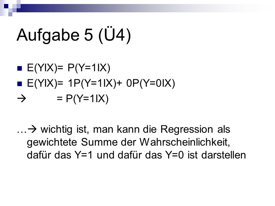 Aufgabe 5 (Ü4) E(YIX)= P(Y=1IX) E(YIX)= 1P(Y=1IX)+ 0P(Y=0IX)