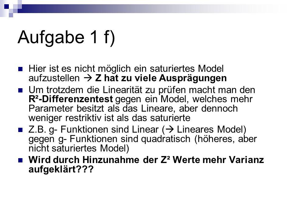 Aufgabe 1 f) Hier ist es nicht möglich ein saturiertes Model aufzustellen  Z hat zu viele Ausprägungen.