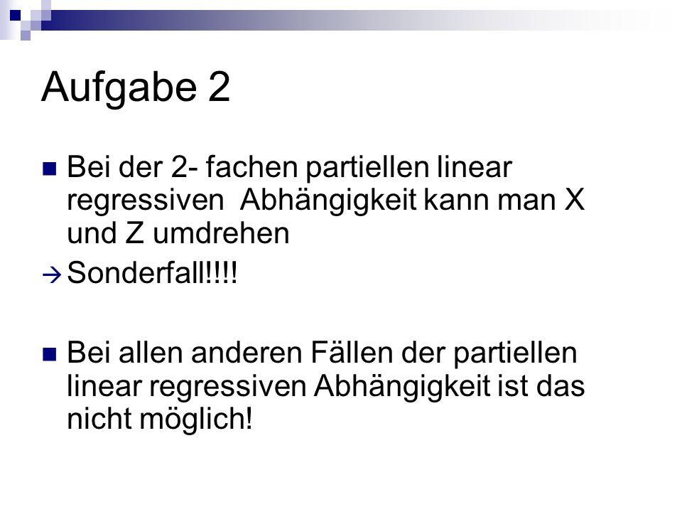 Aufgabe 2 Bei der 2- fachen partiellen linear regressiven Abhängigkeit kann man X und Z umdrehen. Sonderfall!!!!
