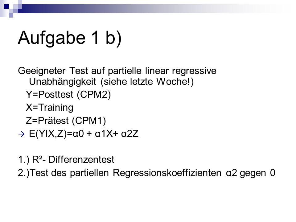 Aufgabe 1 b) Geeigneter Test auf partielle linear regressive Unabhängigkeit (siehe letzte Woche!) Y=Posttest (CPM2)