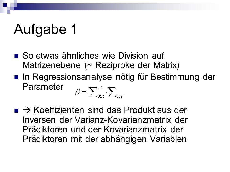 Aufgabe 1 So etwas ähnliches wie Division auf Matrizenebene (~ Reziproke der Matrix) In Regressionsanalyse nötig für Bestimmung der Parameter.