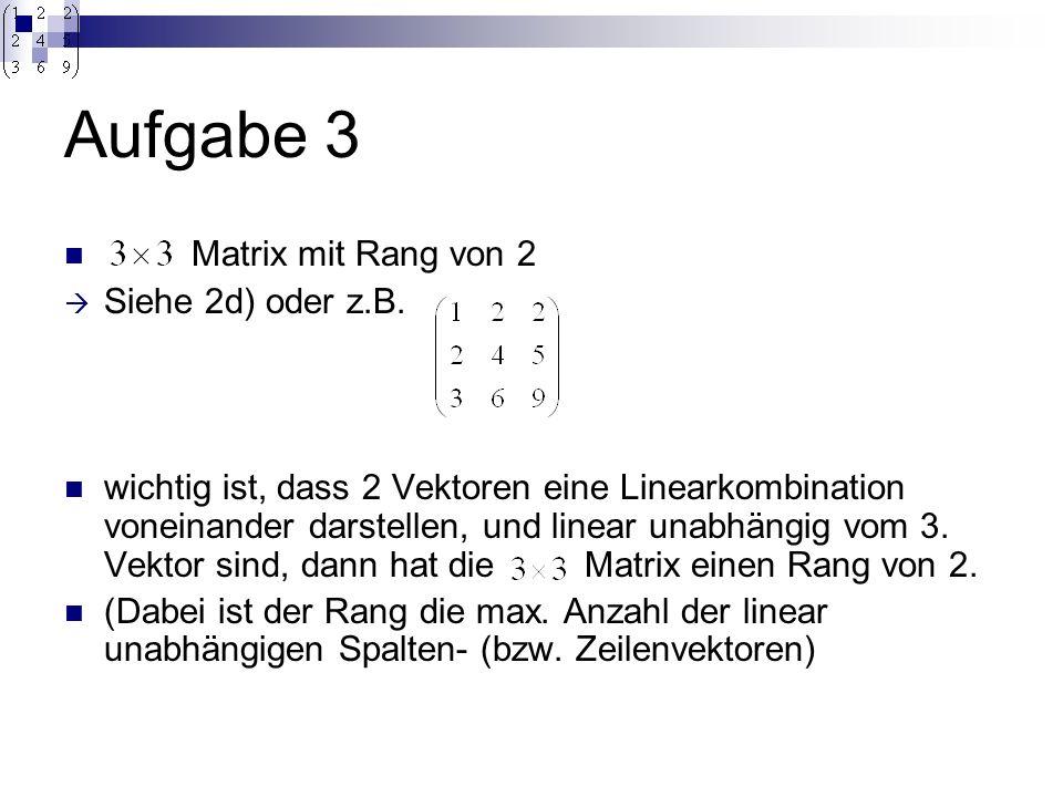 Aufgabe 3 Matrix mit Rang von 2 Siehe 2d) oder z.B.