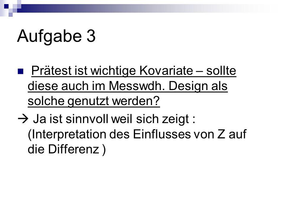 Aufgabe 3 Prätest ist wichtige Kovariate – sollte diese auch im Messwdh. Design als solche genutzt werden