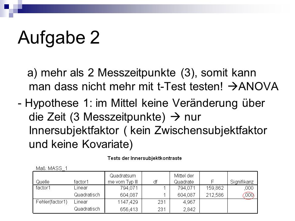 Aufgabe 2 a) mehr als 2 Messzeitpunkte (3), somit kann man dass nicht mehr mit t-Test testen! ANOVA.