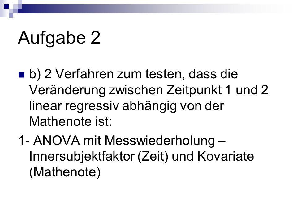 Aufgabe 2 b) 2 Verfahren zum testen, dass die Veränderung zwischen Zeitpunkt 1 und 2 linear regressiv abhängig von der Mathenote ist: