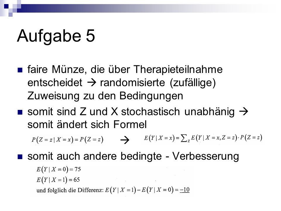 Aufgabe 5 faire Münze, die über Therapieteilnahme entscheidet  randomisierte (zufällige) Zuweisung zu den Bedingungen.