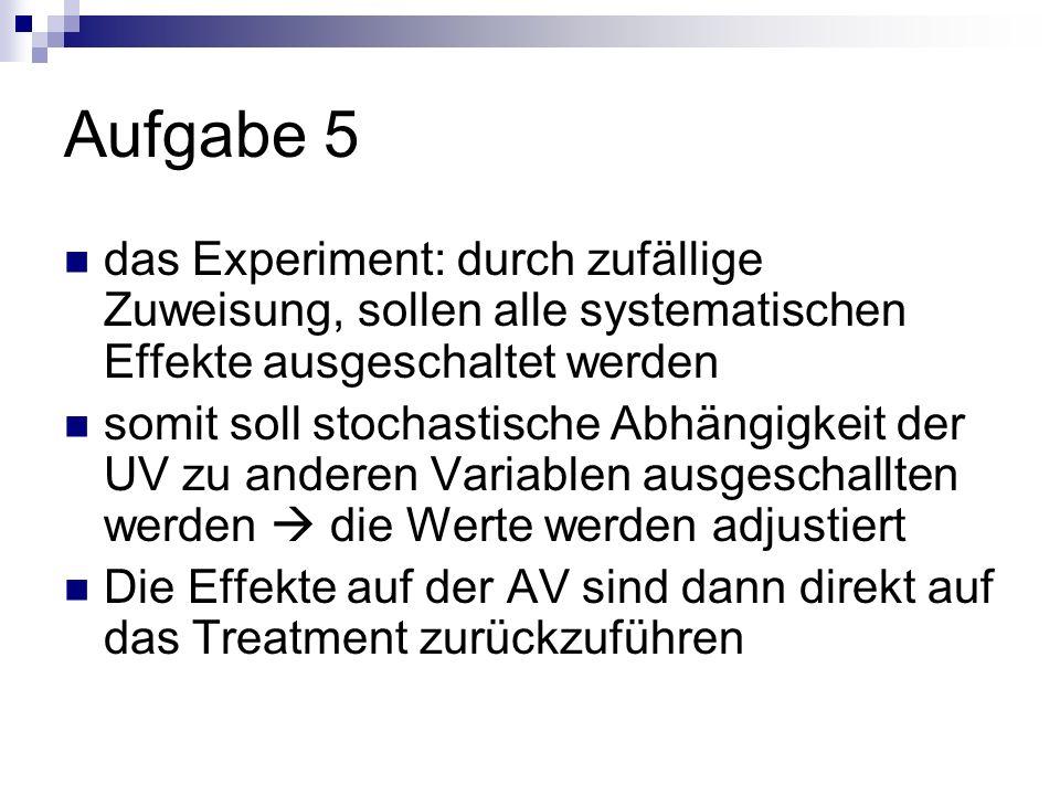Aufgabe 5 das Experiment: durch zufällige Zuweisung, sollen alle systematischen Effekte ausgeschaltet werden.