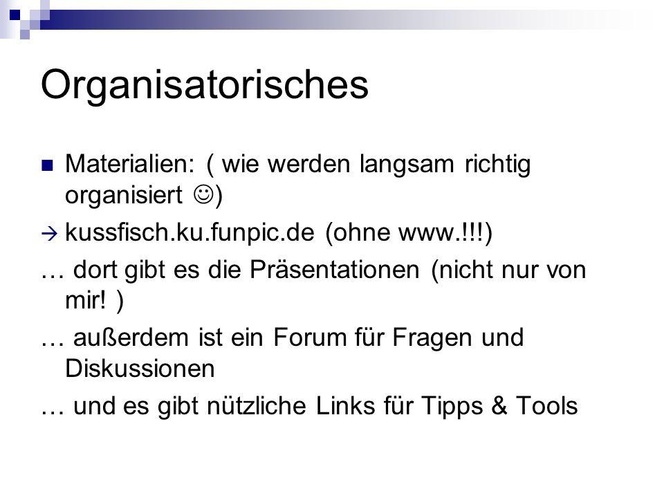 Organisatorisches Materialien: ( wie werden langsam richtig organisiert ) kussfisch.ku.funpic.de (ohne www.!!!)