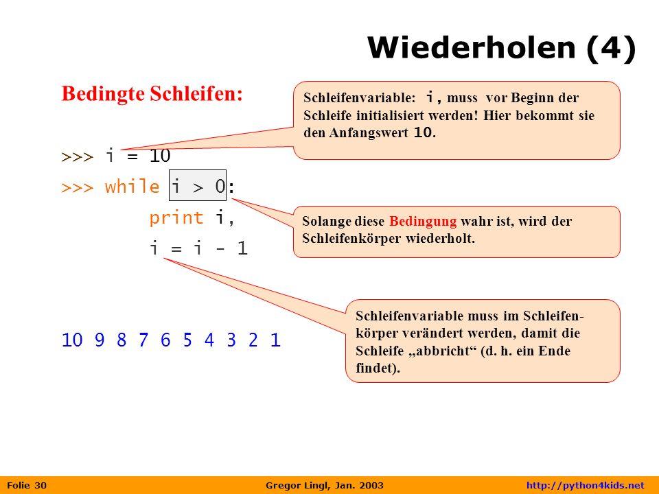 Wiederholen (4) Bedingte Schleifen: >>> i = 10