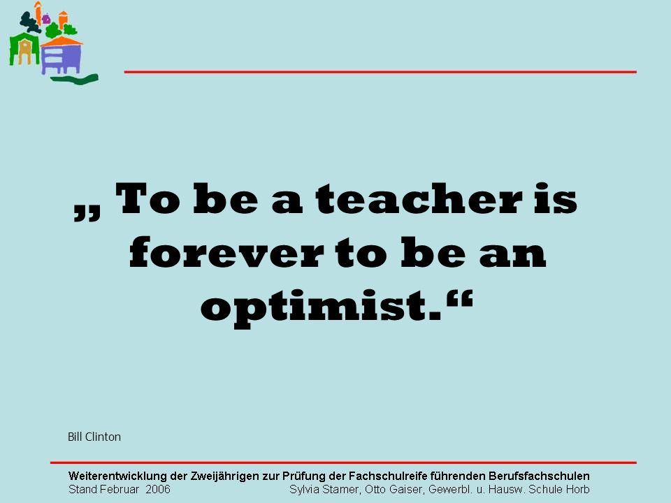 """ To be a teacher is forever to be an optimist."