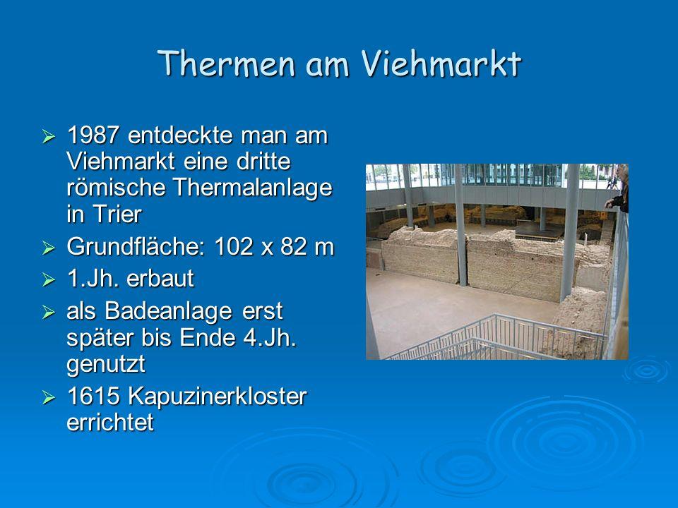 Thermen am Viehmarkt 1987 entdeckte man am Viehmarkt eine dritte römische Thermalanlage in Trier. Grundfläche: 102 x 82 m.