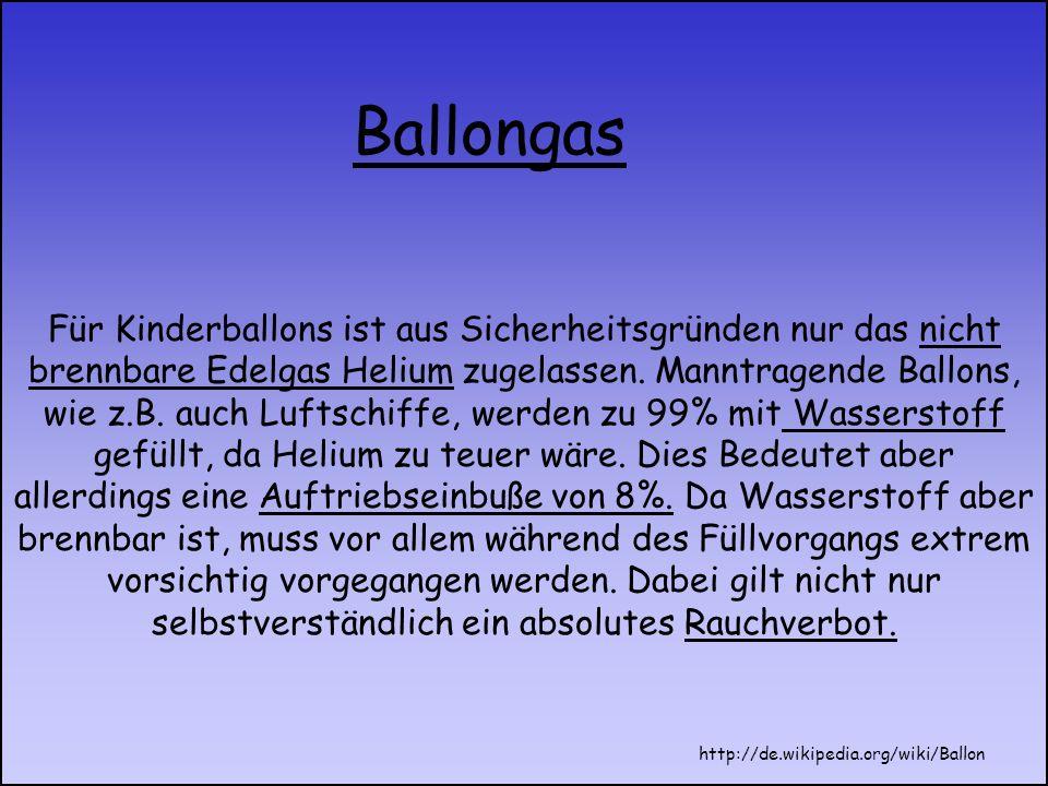 Für Kinderballons ist aus Sicherheitsgründen nur das nicht brennbare Edelgas Helium zugelassen. Manntragende Ballons, wie z.B. auch Luftschiffe, werden zu 99% mit Wasserstoff gefüllt, da Helium zu teuer wäre. Dies Bedeutet aber allerdings eine Auftriebseinbuße von 8%. Da Wasserstoff aber brennbar ist, muss vor allem während des Füllvorgangs extrem vorsichtig vorgegangen werden. Dabei gilt nicht nur selbstverständlich ein absolutes Rauchverbot.