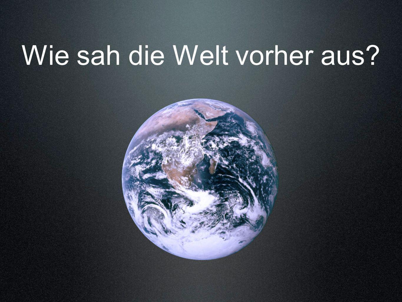Wie sah die Welt vorher aus