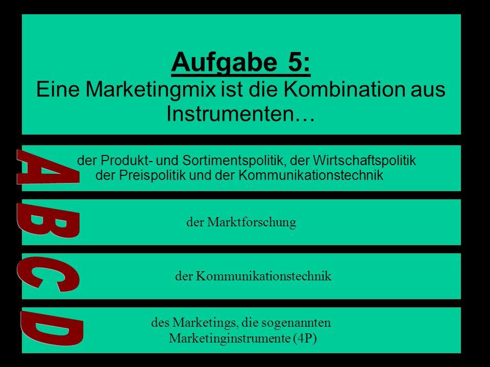 Aufgabe 5: A B C D Eine Marketingmix ist die Kombination aus