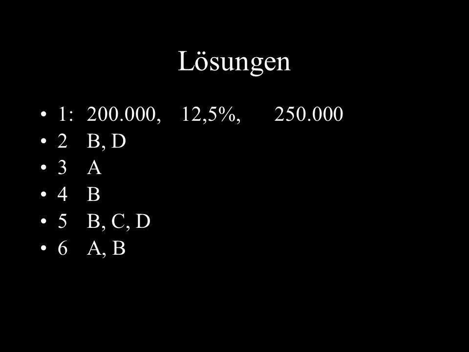 Lösungen 1: 200.000, 12,5%, 250.000 2 B, D 3 A 4 B 5 B, C, D 6 A, B
