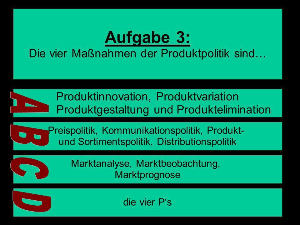 Aufgabe 3: A B C D Die vier Maßnahmen der Produktpolitik sind…