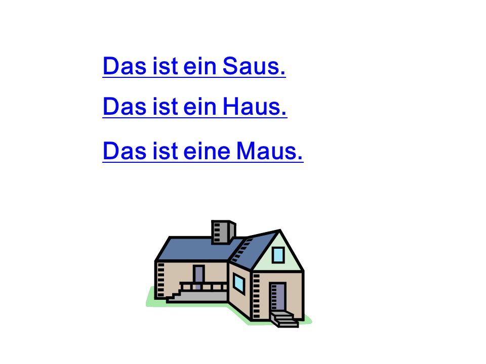 Das ist ein Saus. Das ist ein Haus. Das ist eine Maus.