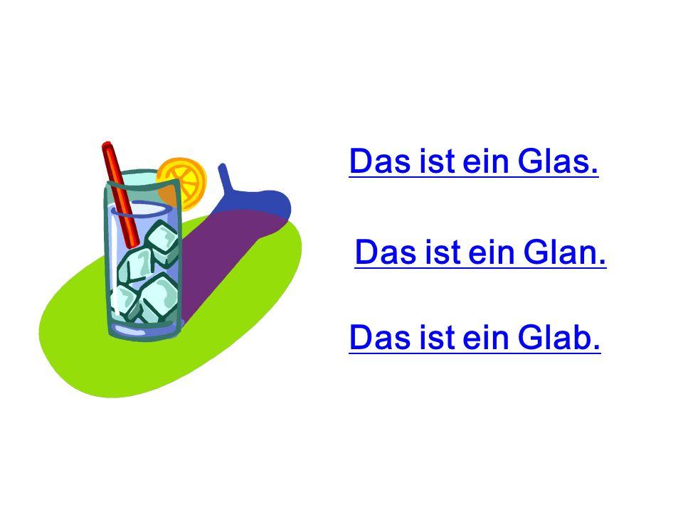 Das ist ein Glas. Das ist ein Glan. Das ist ein Glab.