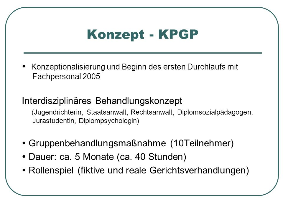 Konzept - KPGP  Konzeptionalisierung und Beginn des ersten Durchlaufs mit Fachpersonal 2005. Interdisziplinäres Behandlungskonzept.