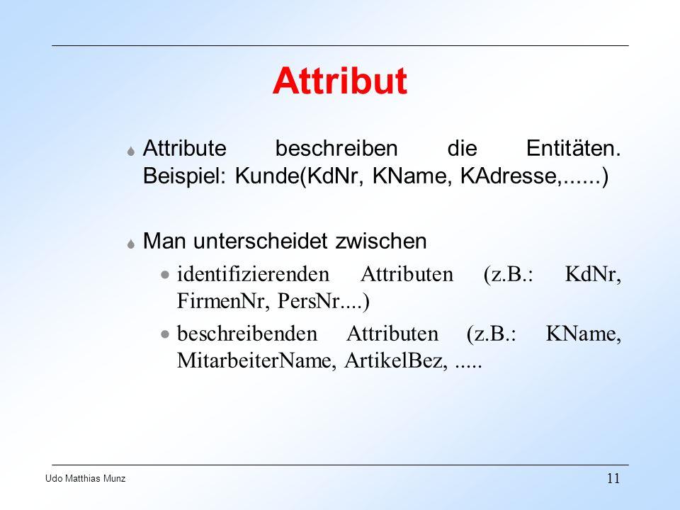 Attribut Attribute beschreiben die Entitäten. Beispiel: Kunde(KdNr, KName, KAdresse,......) Man unterscheidet zwischen.
