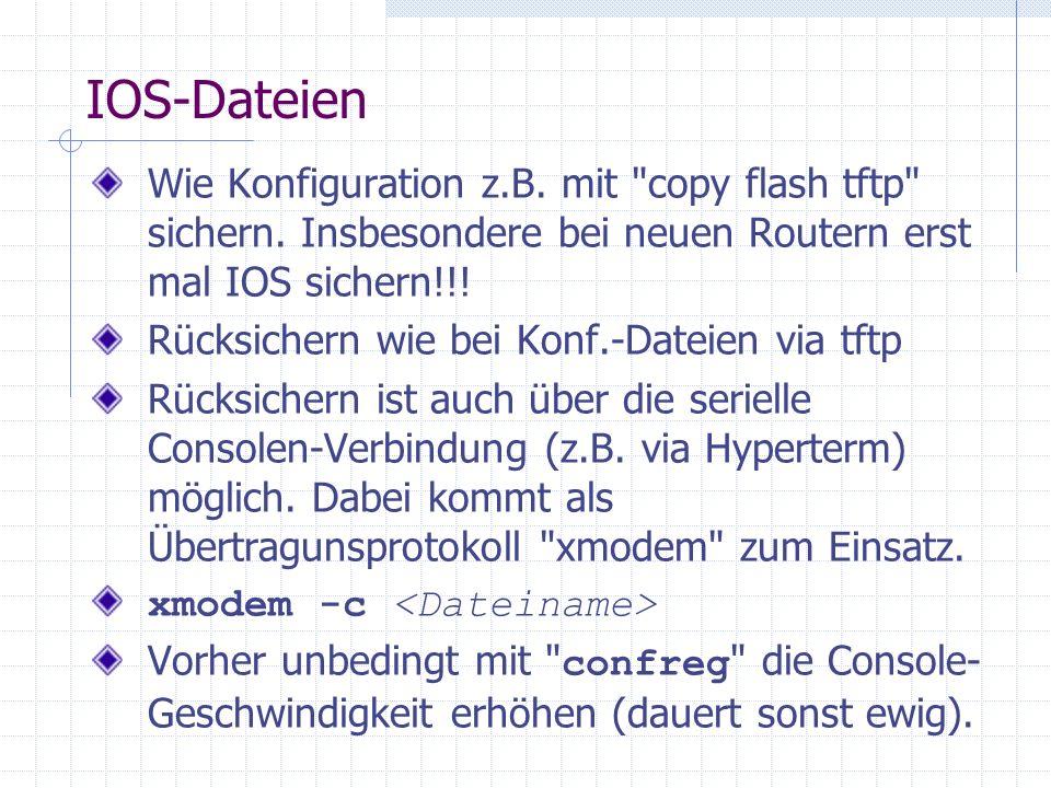 IOS-Dateien Wie Konfiguration z.B. mit copy flash tftp sichern. Insbesondere bei neuen Routern erst mal IOS sichern!!!