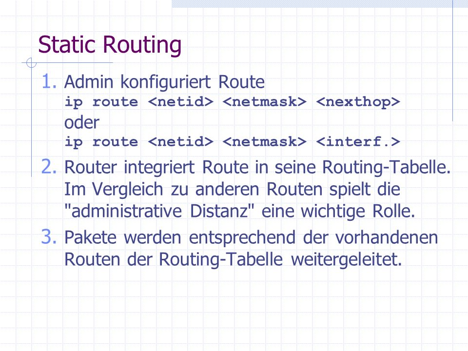 Static Routing Admin konfiguriert Route ip route <netid> <netmask> <nexthop> oder ip route <netid> <netmask> <interf.>