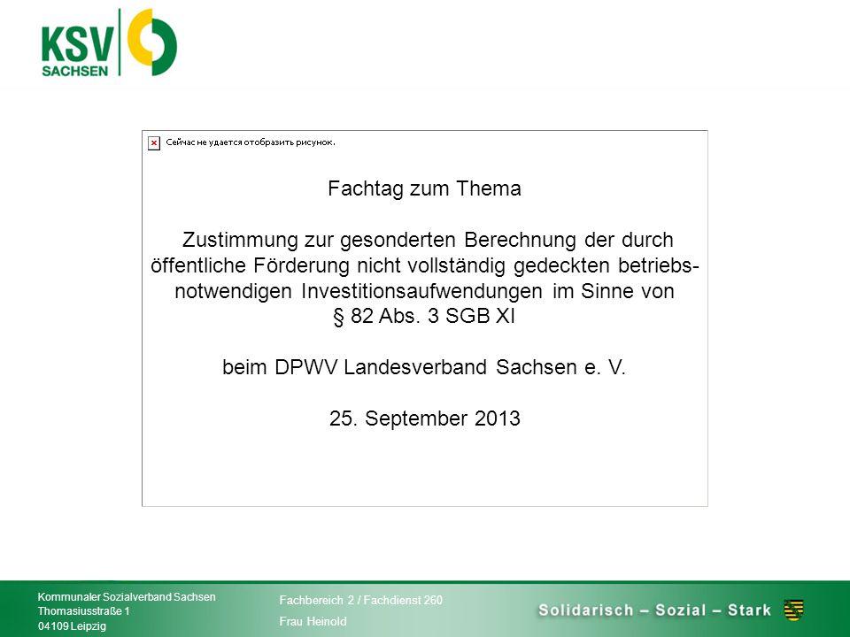 Fachtag zum Thema Zustimmung zur gesonderten Berechnung der durch öffentliche Förderung nicht vollständig gedeckten betriebs-notwendigen Investitionsaufwendungen im Sinne von § 82 Abs. 3 SGB XI beim DPWV Landesverband Sachsen e. V. 25. September 2013