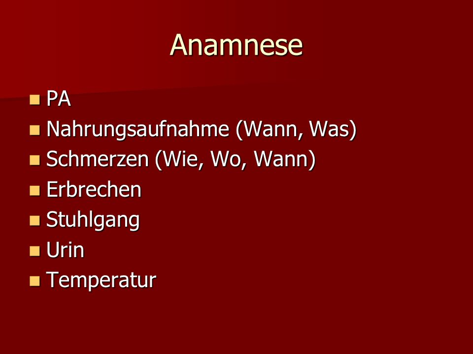 Anamnese PA Nahrungsaufnahme (Wann, Was) Schmerzen (Wie, Wo, Wann)
