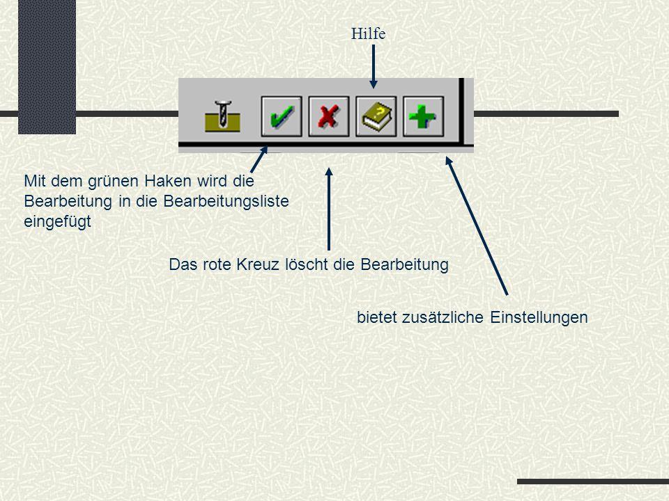 Hilfe Mit dem grünen Haken wird die Bearbeitung in die Bearbeitungsliste. eingefügt. Das rote Kreuz löscht die Bearbeitung.