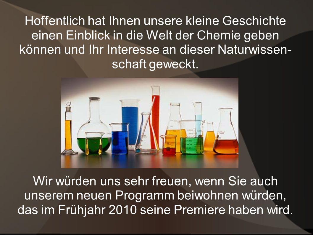 Hoffentlich hat Ihnen unsere kleine Geschichte einen Einblick in die Welt der Chemie geben können und Ihr Interesse an dieser Naturwissen- schaft geweckt.