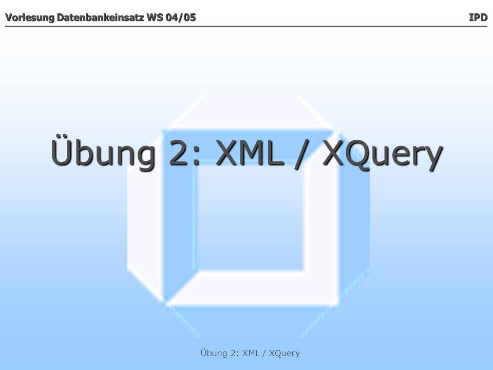 Übung 2: XML / XQuery Übung 2: XML / XQuery