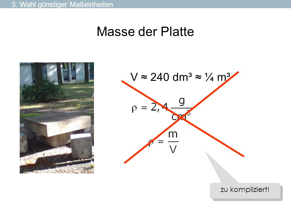 Masse der Platte V ≈ 240 dm³ ≈ ¼ m³ 3. Wahl günstiger Maßeinheiten