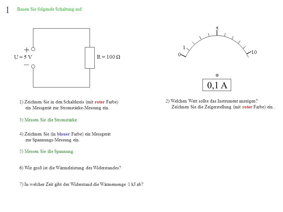 1 + – 0,1 A 5 1 10 U = 5 V R = 100 Ω Bauen Sie folgende Schaltung auf: