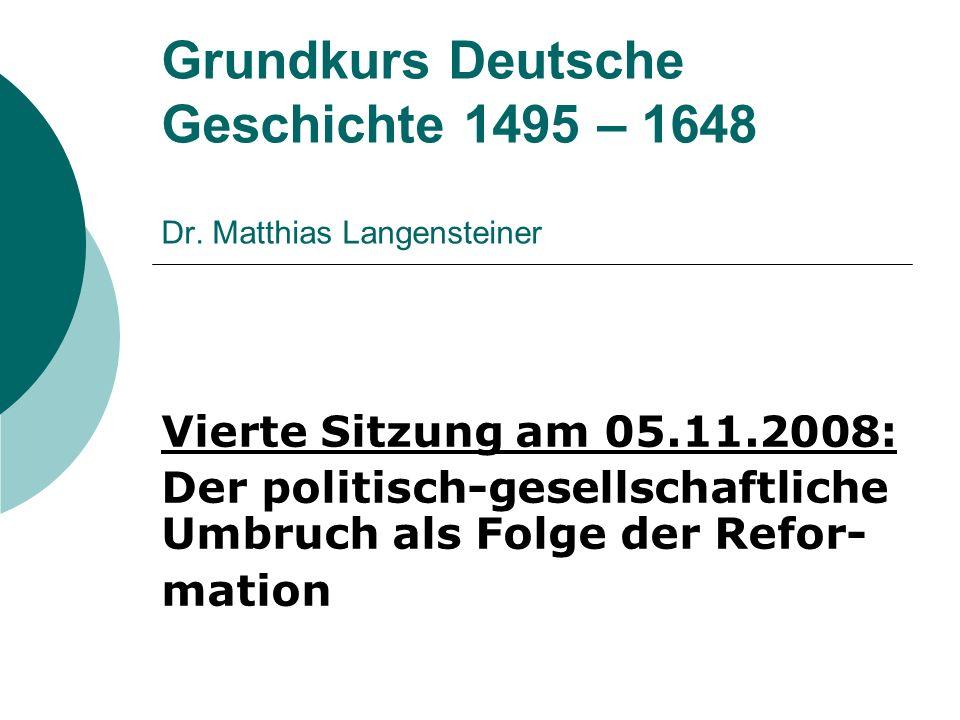 Grundkurs Deutsche Geschichte 1495 – 1648 Dr. Matthias Langensteiner
