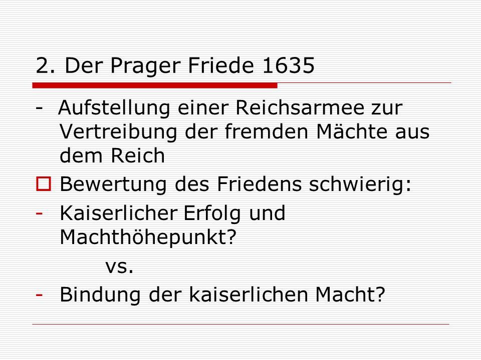 2. Der Prager Friede 1635 - Aufstellung einer Reichsarmee zur Vertreibung der fremden Mächte aus dem Reich.