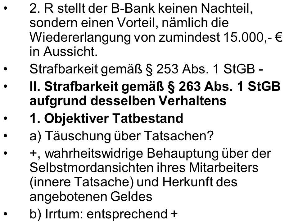 2. R stellt der B-Bank keinen Nachteil, sondern einen Vorteil, nämlich die Wiedererlangung von zumindest 15.000,- € in Aussicht.
