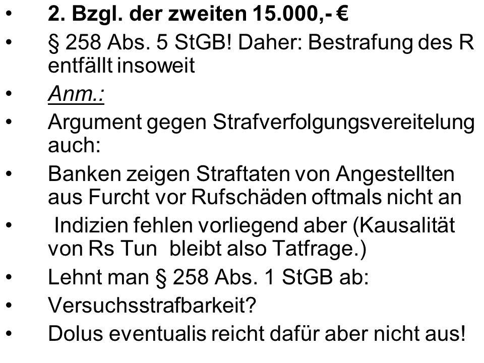 2. Bzgl. der zweiten 15.000,- € § 258 Abs. 5 StGB! Daher: Bestrafung des R entfällt insoweit. Anm.: