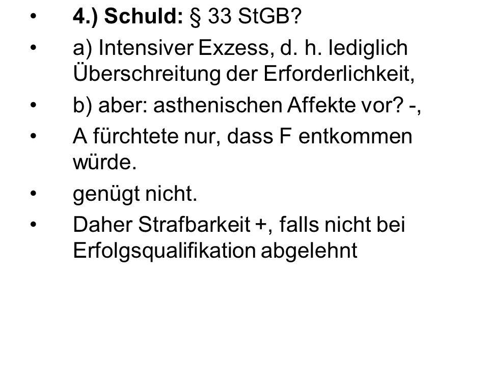 4.) Schuld: § 33 StGB a) Intensiver Exzess, d. h. lediglich Überschreitung der Erforderlichkeit, b) aber: asthenischen Affekte vor -,