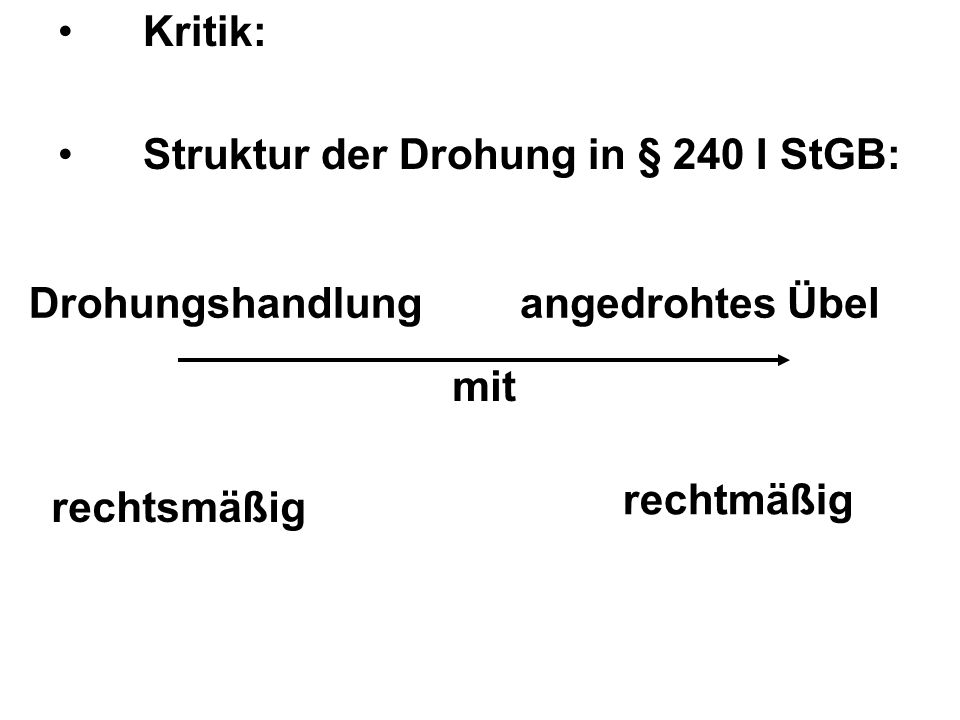 Kritik: Struktur der Drohung in § 240 I StGB: Drohungshandlung. angedrohtes Übel. mit. rechtmäßig.