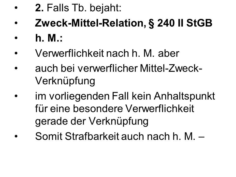 2. Falls Tb. bejaht: Zweck-Mittel-Relation, § 240 II StGB. h. M.: Verwerflichkeit nach h. M. aber.