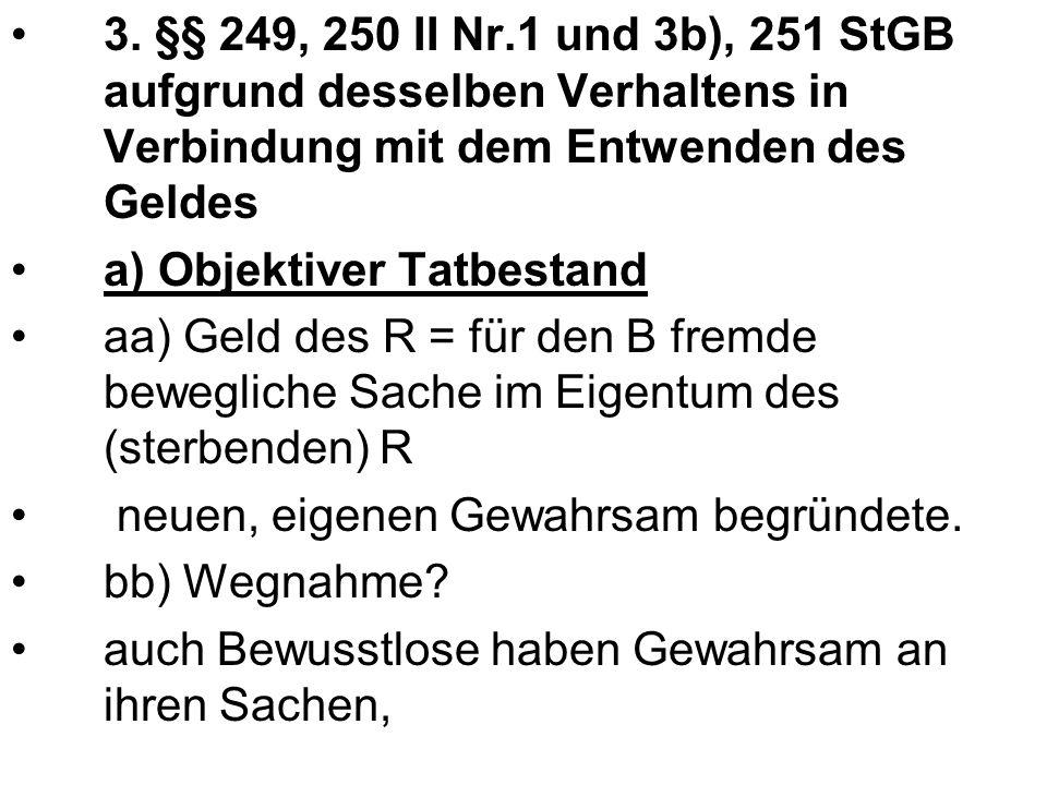 3. §§ 249, 250 II Nr.1 und 3b), 251 StGB aufgrund desselben Verhaltens in Verbindung mit dem Entwenden des Geldes
