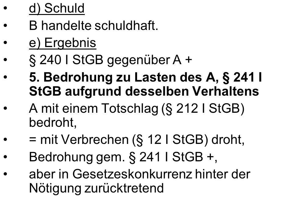 d) Schuld B handelte schuldhaft. e) Ergebnis. § 240 I StGB gegenüber A + 5. Bedrohung zu Lasten des A, § 241 I StGB aufgrund desselben Verhaltens.