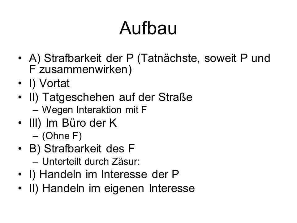 Aufbau A) Strafbarkeit der P (Tatnächste, soweit P und F zusammenwirken) I) Vortat. II) Tatgeschehen auf der Straße.