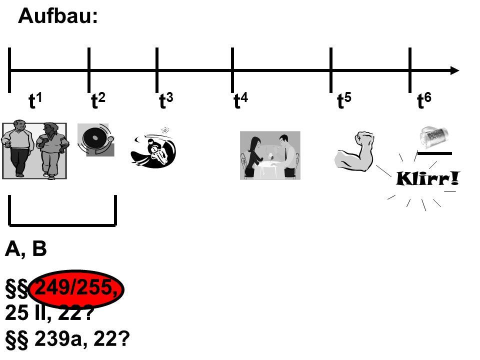 Aufbau: t1 t2 t3 t4 t5 t6. Klirr! A, B. §§ 249/255, 25 II, 22 §§ 239a, 22