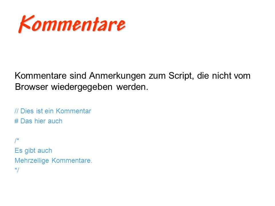 Kommentare Kommentare sind Anmerkungen zum Script, die nicht vom Browser wiedergegeben werden. // Dies ist ein Kommentar.