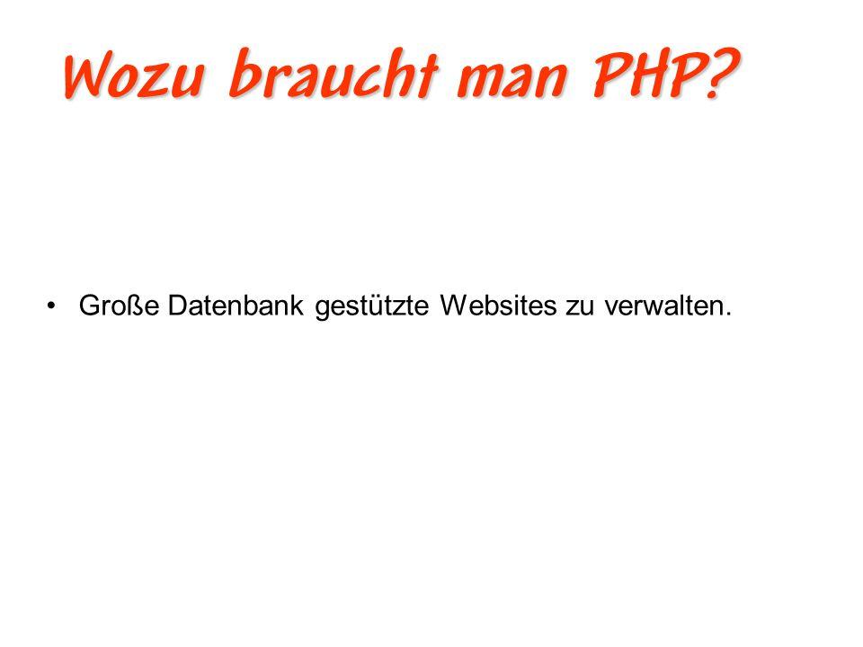 Wozu braucht man PHP Große Datenbank gestützte Websites zu verwalten.